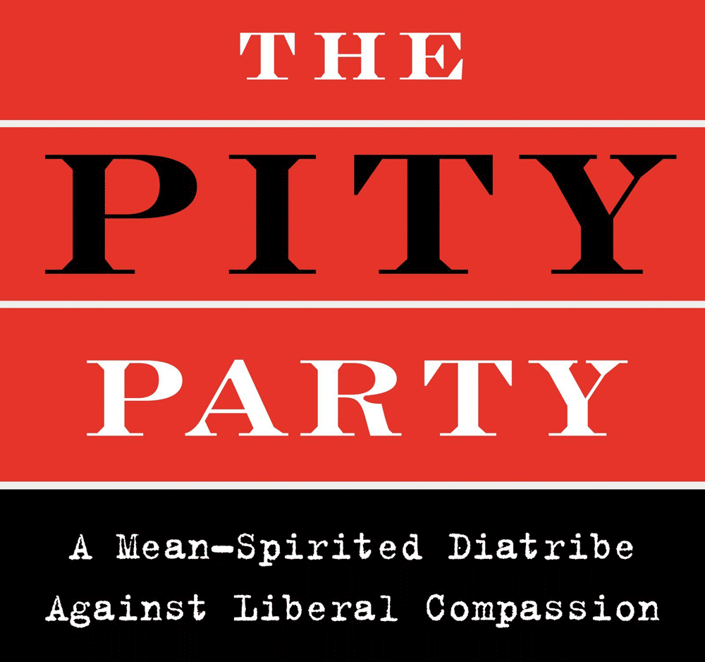 The Pity Party : A Mean-Spirited Diatribe Against Liberal Compassion